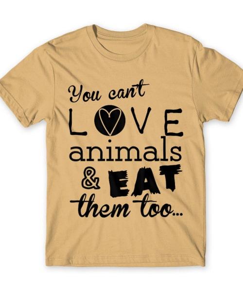 You can't love animals and eat them too Póló - Ha Vegetarian rajongó ezeket a pólókat tuti imádni fogod!