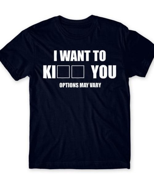 I want to ki... you Póló - Ha Sarcastic Humour rajongó ezeket a pólókat tuti imádni fogod!
