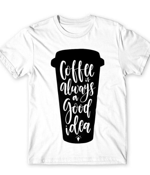 Coffee is always a good idea Póló - Ha Coffee rajongó ezeket a pólókat tuti imádni fogod!