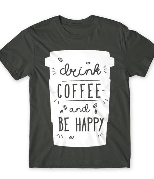 Drink coffee and be happy Póló - Ha Coffee rajongó ezeket a pólókat tuti imádni fogod!