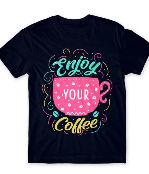 Enjoy your coffee Póló - Ha Coffee rajongó ezeket a pólókat tuti imádni fogod!