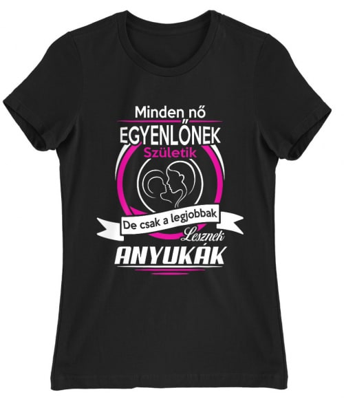 A legjobbak lesznek anyukák Póló - Ha Family rajongó ezeket a pólókat tuti imádni fogod!