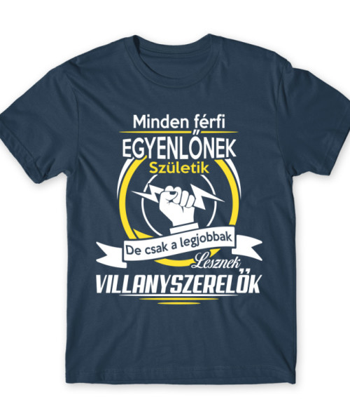 Csak a legjobbak lesznek villanyszerelők Póló - Ha Electrician rajongó ezeket a pólókat tuti imádni fogod!